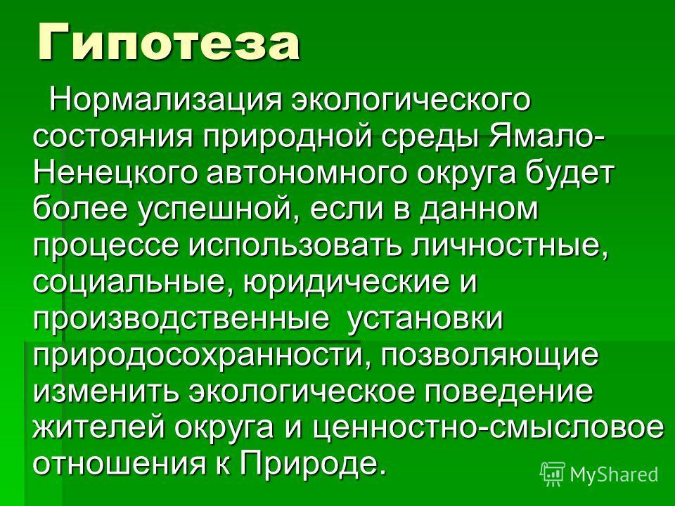 Гипотеза Нормализация экологического состояния природной среды Ямало- Ненецкого автономного округа будет более успешной, если в данном процессе использовать личностные, социальные, юридические и производственные установки природосохранности, позволяю