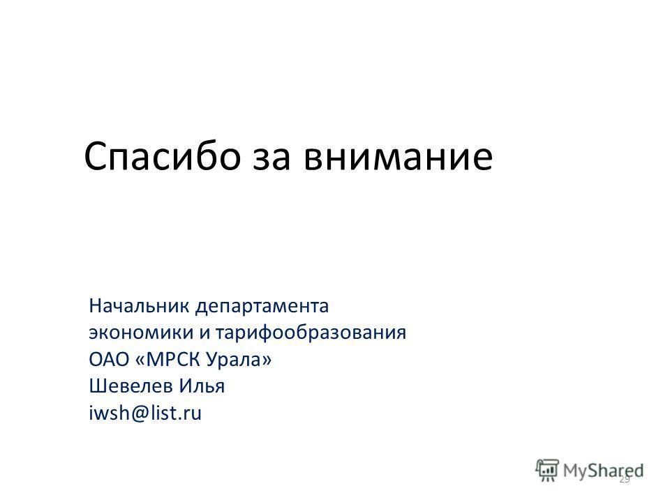 Спасибо за внимание Начальник департамента экономики и тарифообразования ОАО «МРСК Урала» Шевелев Илья iwsh@list.ru 29