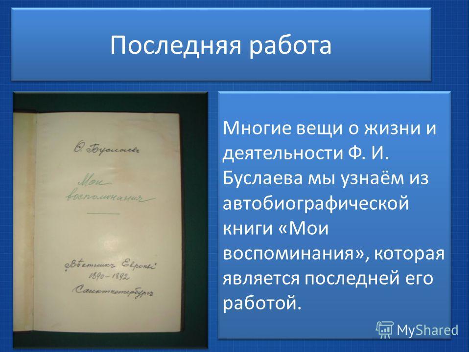 Последняя работа Многие вещи о жизни и деятельности Ф. И. Буслаева мы узнаём из автобиографической книги «Мои воспоминания», которая является последней его работой.