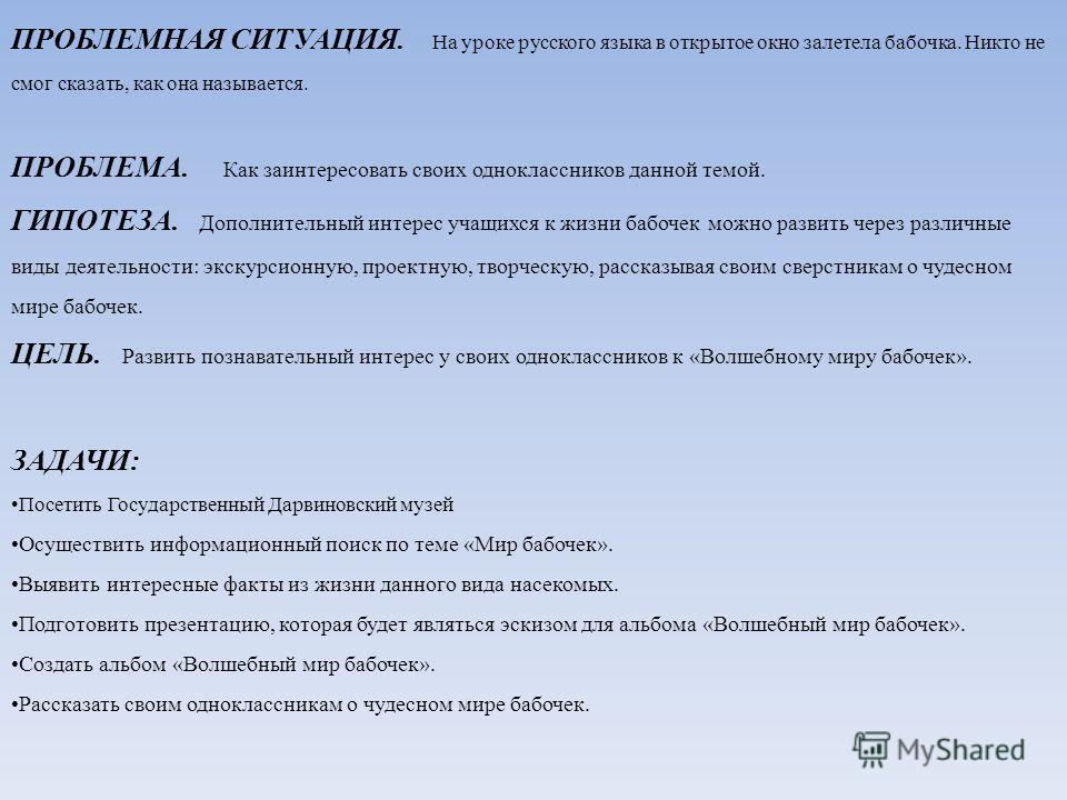 ПРОБЛЕМНАЯ СИТУАЦИЯ. На уроке русского языка в открытое окно залетела бабочка. Никто не смог сказать, как она называется. ПРОБЛЕМА. Как заинтересовать своих одноклассников данной темой. ГИПОТЕЗА. Дополнительный интерес учащихся к жизни бабочек можно
