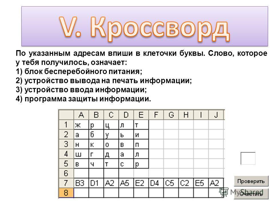 По указанным адресам впиши в клеточки буквы. Слово, которое у тебя получилось, означает: 1) блок бесперебойного питания; 2) устройство вывода на печать информации; 3) устройство ввода информации; 4) программа защиты информации.
