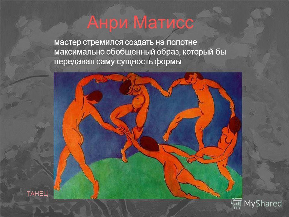 Анри Матисс ТАНЕЦ мастер стремился создать на полотне максимально обобщенный образ, который бы передавал саму сущность формы