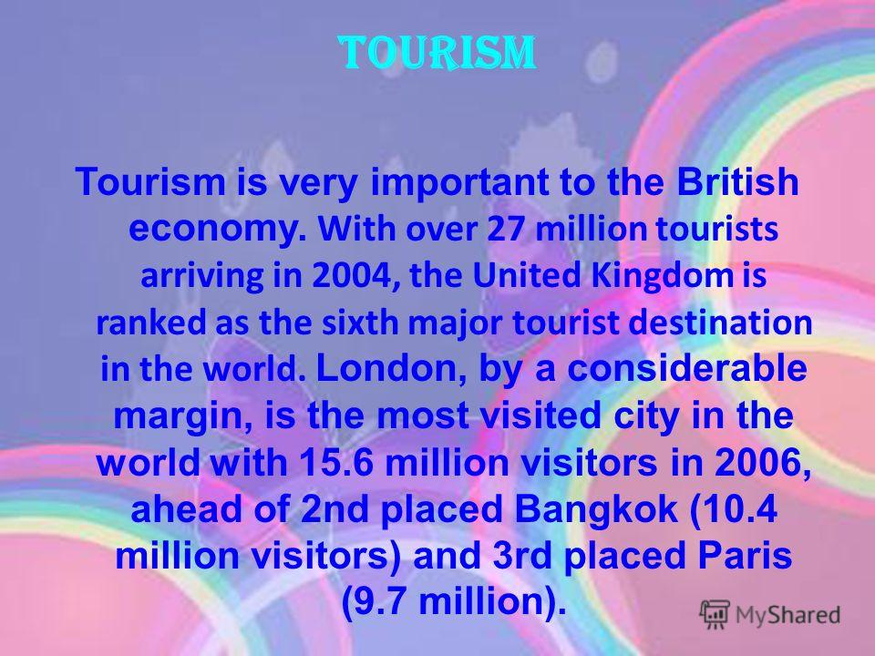 Tourism Tourism is very important to the British economy. With over 27 million tourists arriving in 2004, the United Kingdom is ranked as the sixth major tourist destination in the world. London, by a considerable margin, is the most visited city in