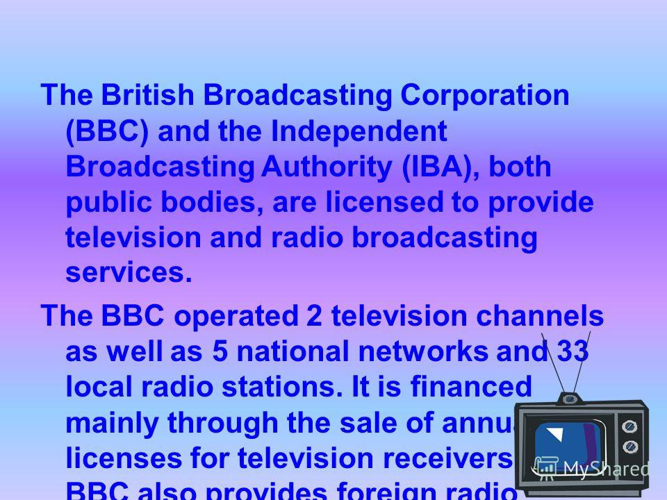 The British Broadcasting Corporation (BBC) and the Independent Broadcasting Authority (IBA), both public bodies, are licensed to provide television and radio broadcasting services. The BBC operated 2 television channels as well as 5 national networks