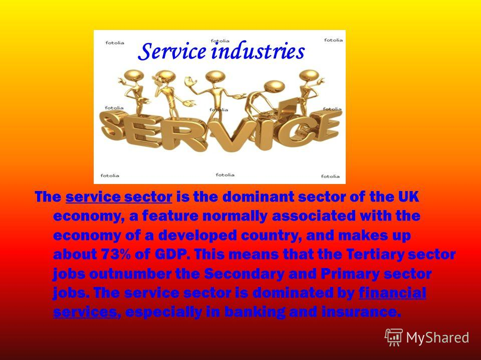 Service industries The service sector is the dominant sector of the UK economy, a feature normally associated with the economy of a developed country, and makes up about 73% of GDP. This means that the Tertiary sector jobs outnumber the Secondary and