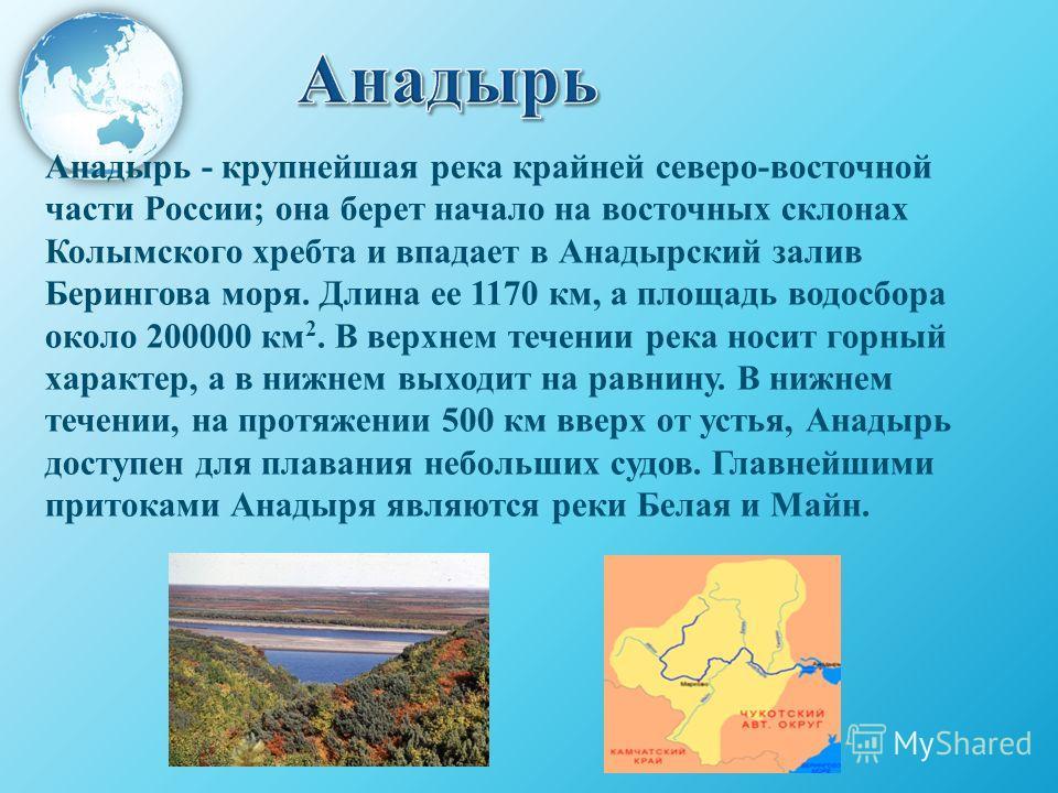 Анадырь - крупнейшая река крайней северо-восточной части России; она берет начало на восточных склонах Колымского хребта и впадает в Анадырский залив Берингова моря. Длина ее 1170 км, а площадь водосбора около 200000 км 2. В верхнем течении река носи