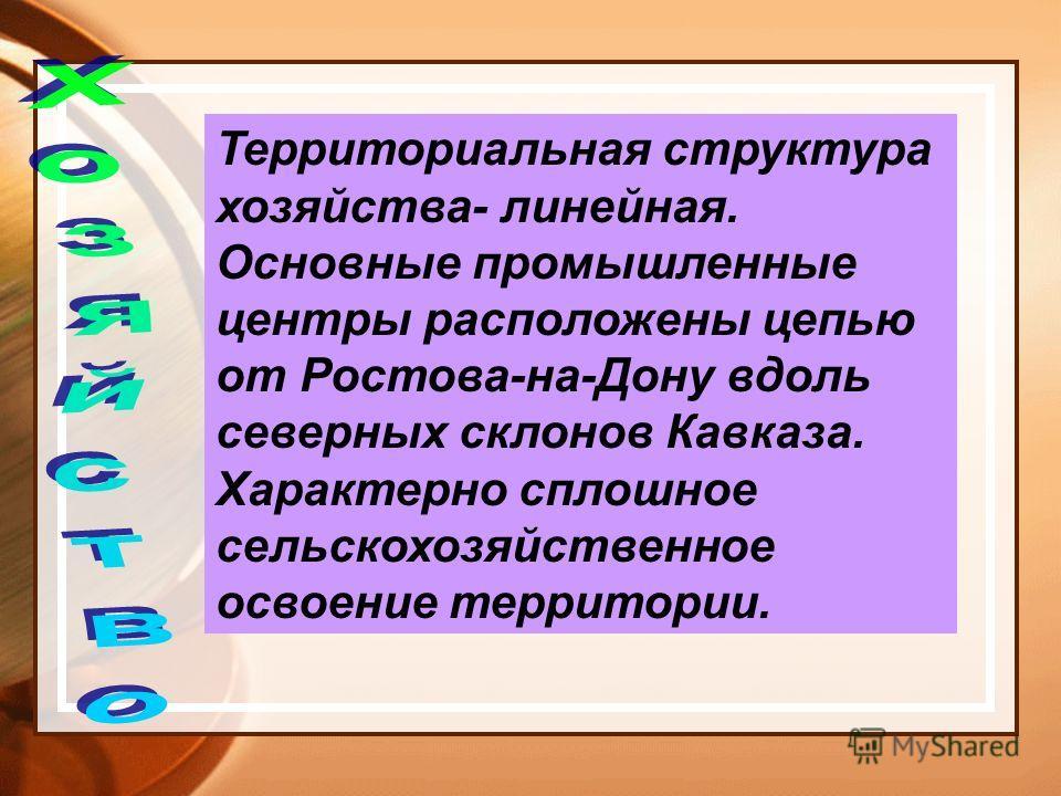 Территориальная структура хозяйства- линейная. Основные промышленные центры расположены цепью от Ростова-на-Дону вдоль северных склонов Кавказа. Характерно сплошное сельскохозяйственное освоение территории.
