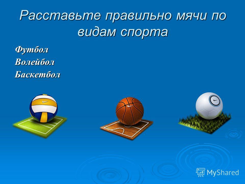 Расставьте правильно мячи по видам спорта ФутболВолейболБаскетбол