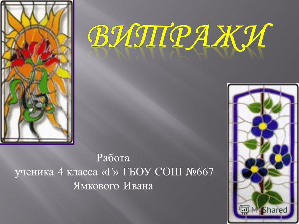 Работа ученика 4 класса « Г » ГБОУ СОШ 667 Ямкового Ивана