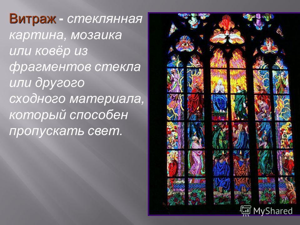 Витраж Витраж - стеклянная картина, мозаика или ковёр из фрагментов стекла или другого сходного материала, который способен пропускать свет.