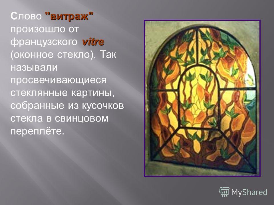 витраж vitre Слово витраж произошло от французского vitre (оконное стекло). Так называли просвечивающиеся стеклянные картины, собранные из кусочков стекла в свинцовом переплёте.