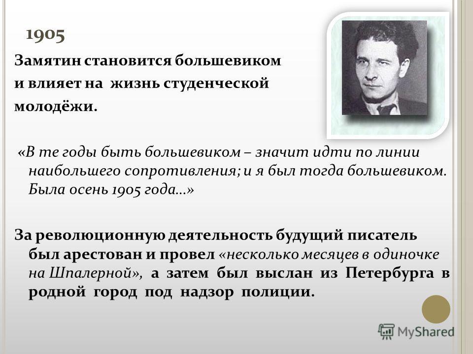 1905 Замятин становится большевиком и влияет на жизнь студенческой молодёжи. «В те годы быть большевиком – значит идти по линии наибольшего сопротивления; и я был тогда большевиком. Была осень 1905 года…» За революционную деятельность будущий писател