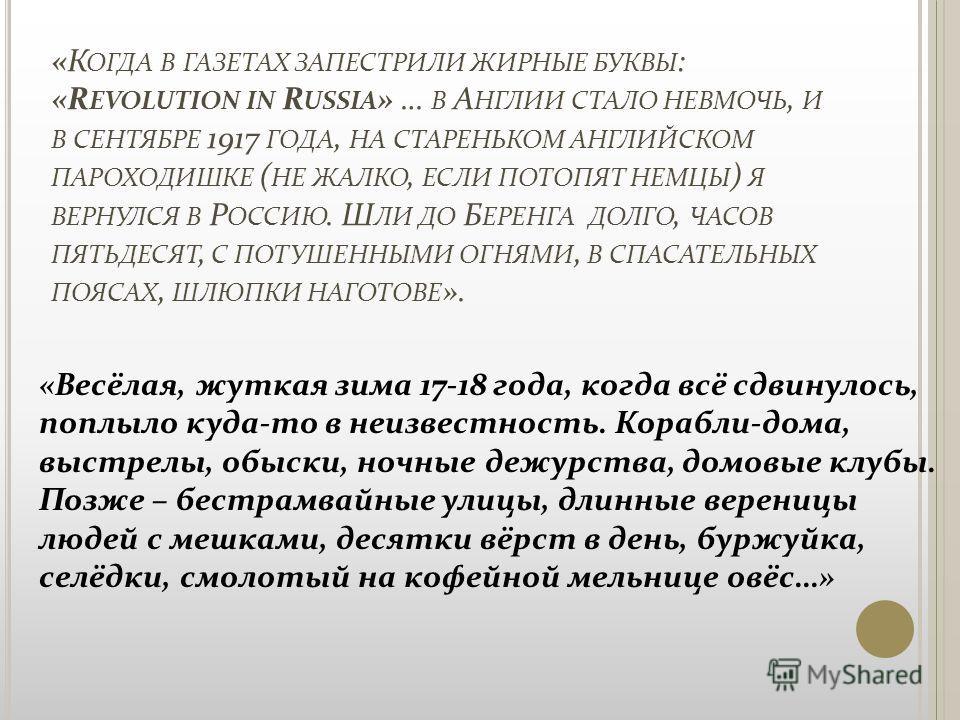 «К ОГДА В ГАЗЕТАХ ЗАПЕСТРИЛИ ЖИРНЫЕ БУКВЫ : «R EVOLUTION IN R USSIA » … В А НГЛИИ СТАЛО НЕВМОЧЬ, И В СЕНТЯБРЕ 1917 ГОДА, НА СТАРЕНЬКОМ АНГЛИЙСКОМ ПАРОХОДИШКЕ ( НЕ ЖАЛКО, ЕСЛИ ПОТОПЯТ НЕМЦЫ ) Я ВЕРНУЛСЯ В Р ОССИЮ. Ш ЛИ ДО Б ЕРЕНГА ДОЛГО, ЧАСОВ ПЯТЬДЕС