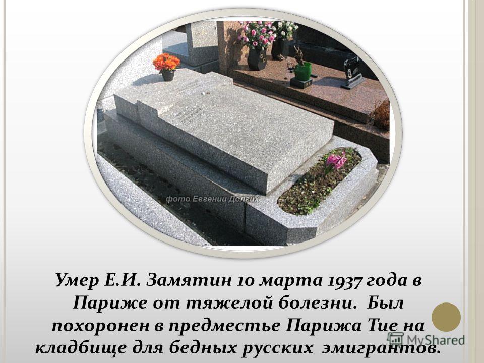 Умер Е.И. Замятин 10 марта 1937 года в Париже от тяжелой болезни. Был похоронен в предместье Парижа Тие на кладбище для бедных русских эмигрантов.