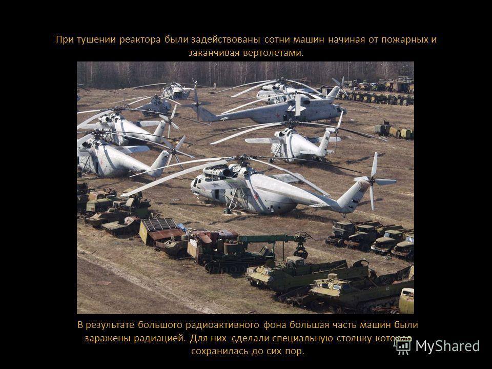 При тушении реактора были задействованы сотни машин начиная от пожарных и заканчивая вертолетами. В результате большого радиоактивного фона большая часть машин были заражены радиацией. Для них сделали специальную стоянку которая сохранилась до сих по