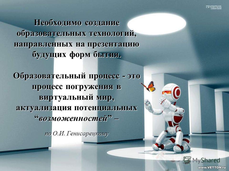 Необходимо создание образовательных технологий, направленных на презентацию будущих форм бытия. Образовательный процесс - это процесс погружения в виртуальный мир, актуализация потенциальныхвозможенностей – по О.И. Генисарецкому