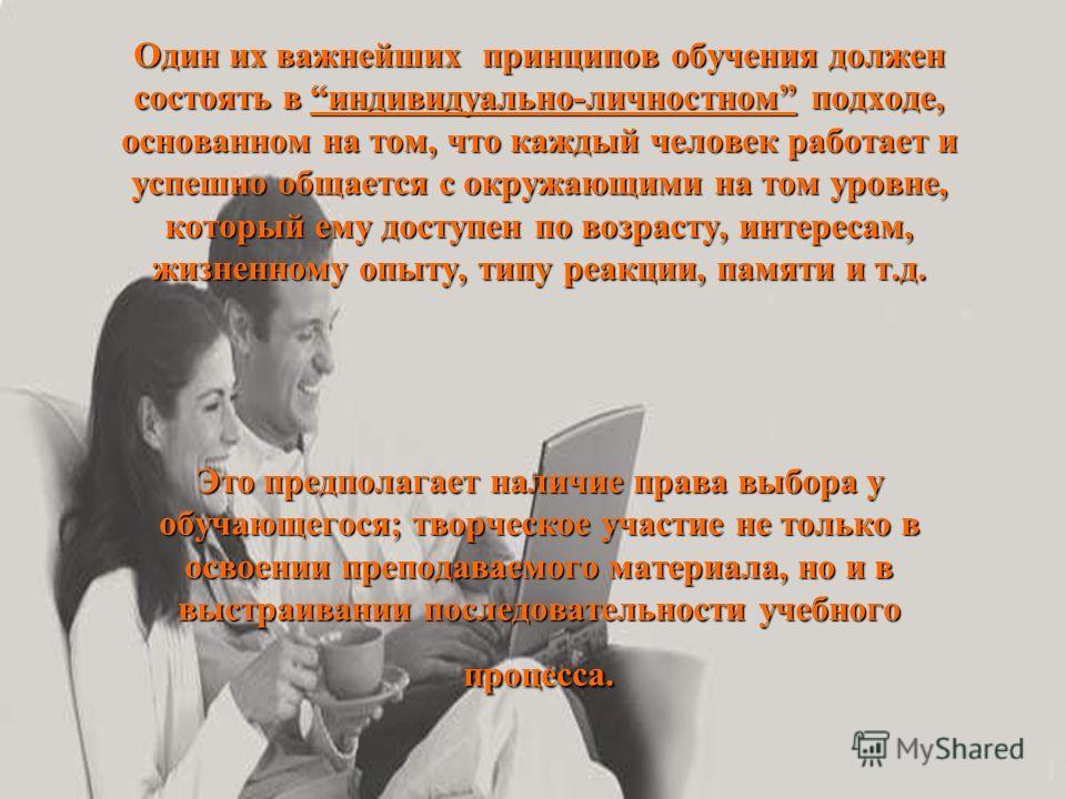 Один их важнейших принципов обучения должен состоять в индивидуально-личностном подходе, основанном на том, что каждый человек работает и успешно общается с окружающими на том уровне, который ему доступен по возрасту, интересам, жизненному опыту, тип