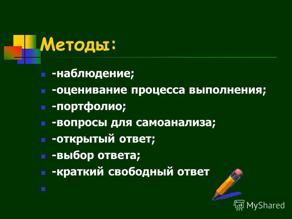Методы: -наблюдение; -оценивание процесса выполнения; -портфолио; -вопросы для самоанализа; -открытый ответ; -выбор ответа; -краткий свободный ответ