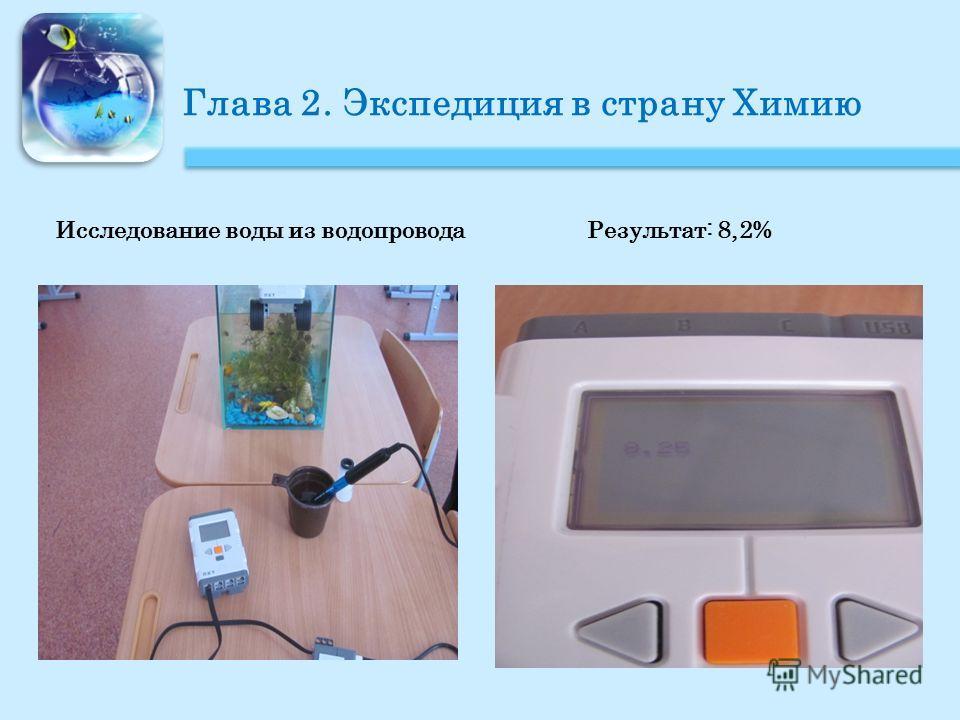 Глава 2. Экспедиция в страну Химию Исследование воды из водопровода Результат: 8,2%