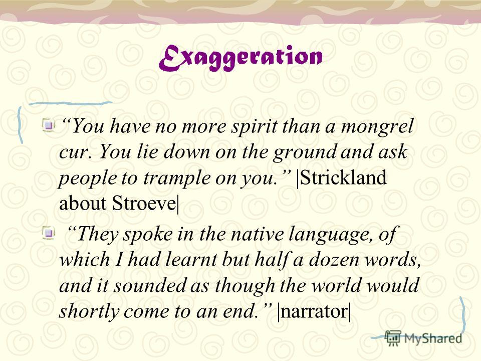 Exaggeration You have no more spirit than a mongrel cur. You lie down on the ground and ask people to trample on you. |Strickland about Stroeve| They spoke in the native language, of which I had learnt but half a dozen words, and it sounded as though