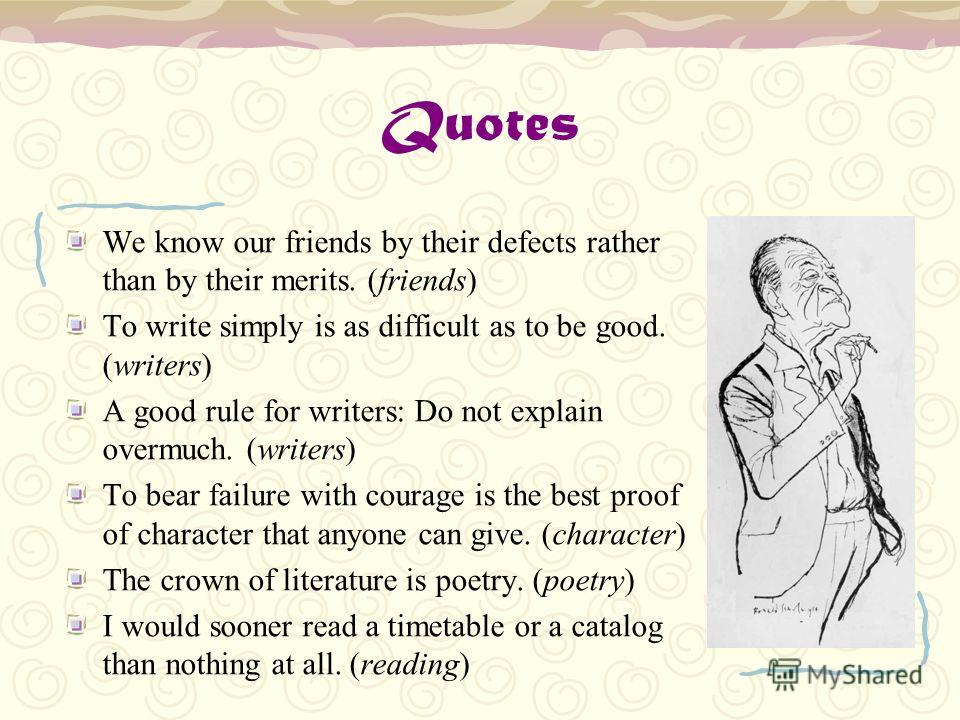 Quotes We know our friends by their defects rather than by their merits. (friends) To write simply is as difficult as to be good. (writers) A good rule for writers: Do not explain overmuch. (writers) To bear failure with courage is the best proof of