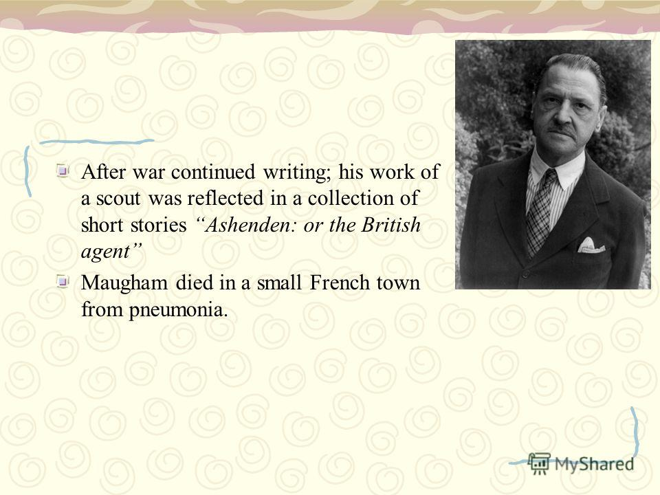 After war continued writing; his work of a scout was reflected in a collection of short stories Ashenden: or the British agent Maugham died in a small French town from pneumonia.