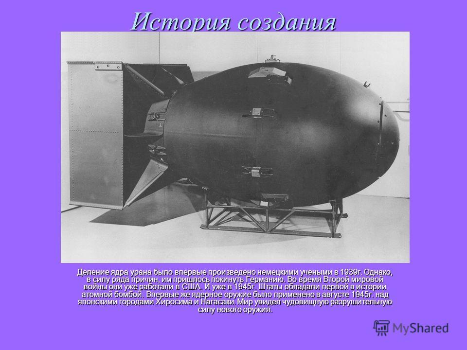 История создания Деление ядра урана было впервые произведено немецкими учеными в 1939г. Однако, в силу ряда причин, им пришлось покинуть Германию. Во время Второй мировой войны они уже работали в США. И уже в 1945г. Штаты обладали первой в истории ат