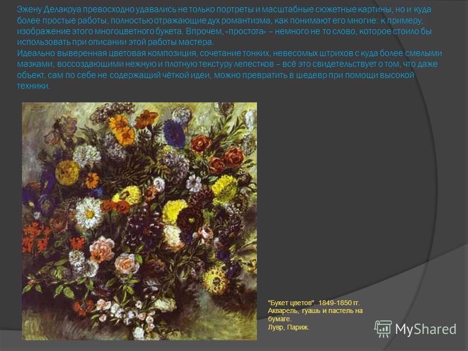 Эжену Делакруа превосходно удавались не только портреты и масштабные сюжетные картины, но и куда более простые работы, полностью отражающие дух романтизма, как понимают его многие: к примеру, изображение этого многоцветного букета. Впрочем, «простота