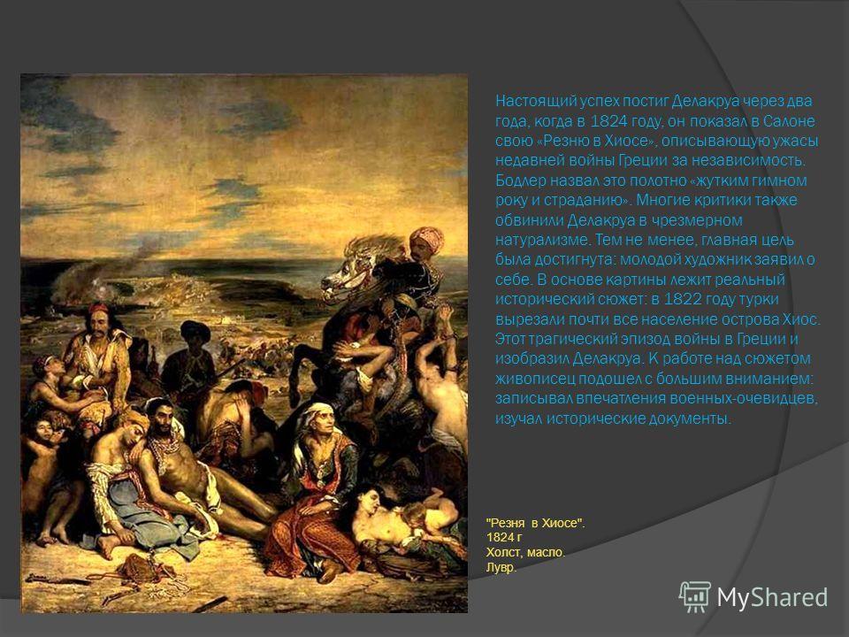 Настоящий успех постиг Делакруа через два года, когда в 1824 году, он показал в Салоне свою «Резню в Хиосе», описывающую ужасы недавней войны Греции за независимость. Бодлер назвал это полотно «жутким гимном року и страданию». Многие критики также об