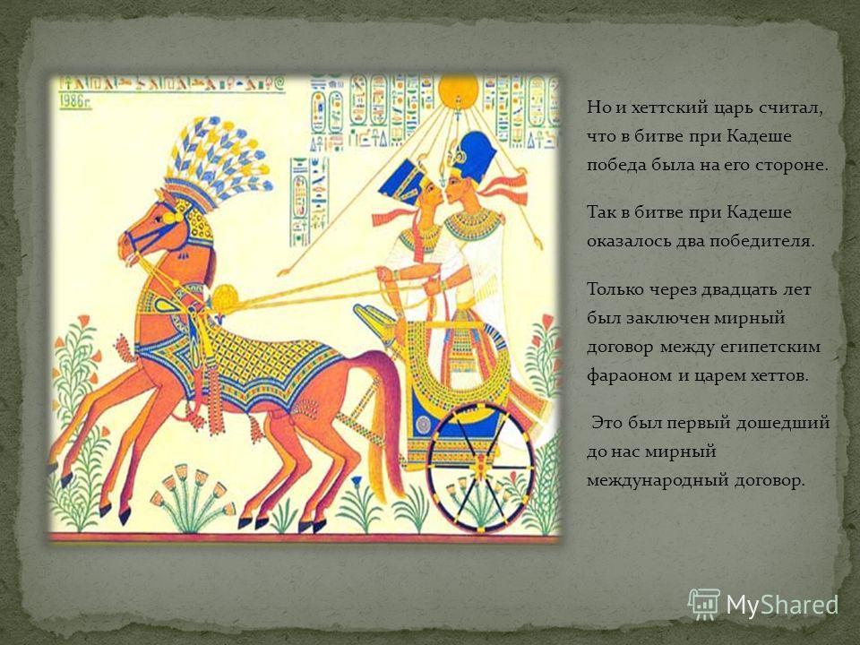 Фараон Рамсес II вел в Азии войны с могущественным царством хеттов. Войска Рамсеса II и хеттского царя сошлись в сражении неподалеку от города Кадеш. Это произошло в первой четверти 13 века до н. э. С каждой стороны в битве участвовало по 20 тысяч во