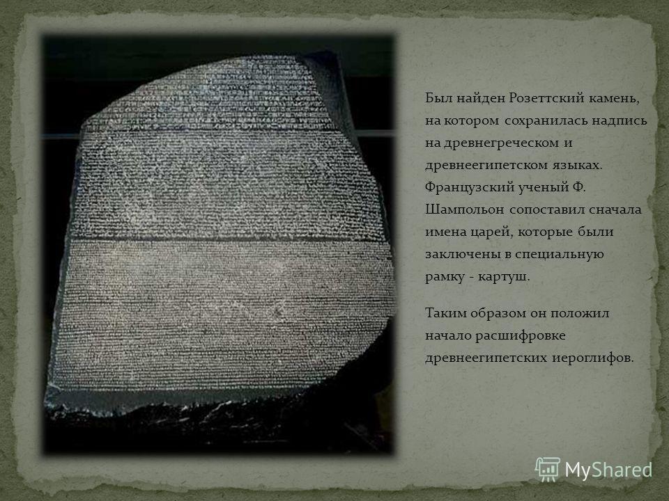 Co временем значение иероглифов было забыто, люди стали считать их колдовскими знаками. Европейцы до конца 18 века знали о Древнем Египте немного. Когда французская армия во главе с Наполеоном пришла в Египет, солдаты были поражены видом пирамид. Нач