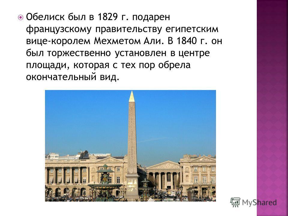 Обелиск был в 1829 г. подарен французскому правительству египетским вице-королем Мехметом Али. В 1840 г. он был торжественно установлен в центре площади, которая с тех пор обрела окончательный вид.