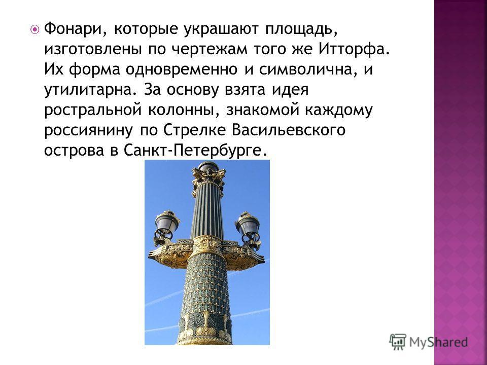 Фонари, которые украшают площадь, изготовлены по чертежам того же Итторфа. Их форма одновременно и символична, и утилитарна. За основу взята идея ростральной колонны, знакомой каждому россиянину по Стрелке Васильевского острова в Санкт-Петербурге.