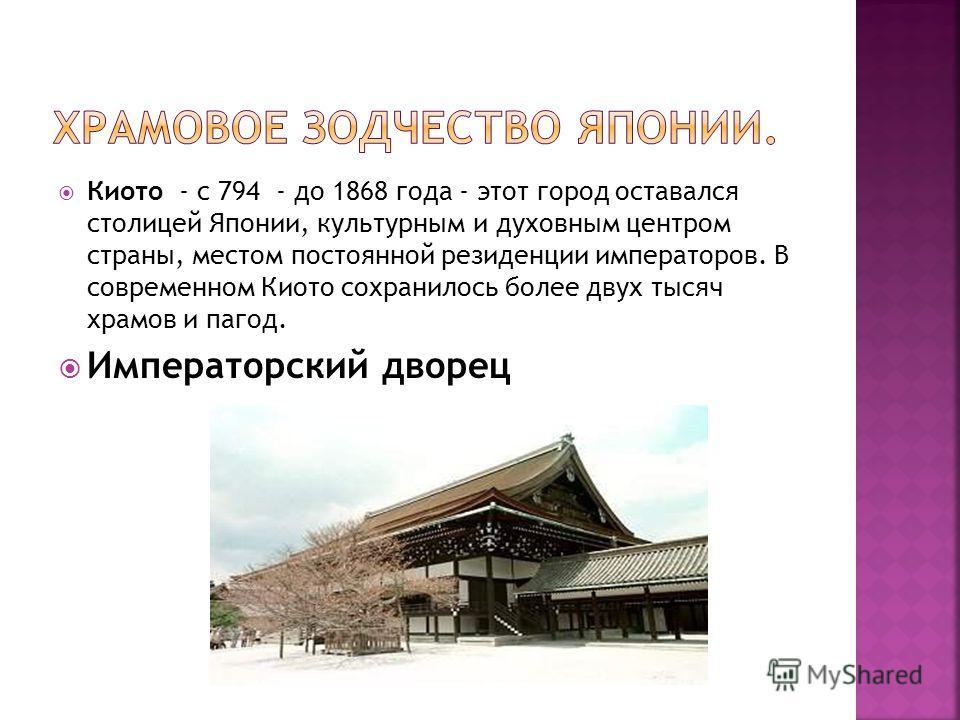 Киото - с 794 - до 1868 года - этот город оставался столицей Японии, культурным и духовным центром страны, местом постоянной резиденции императоров. В современном Киото сохранилось более двух тысяч храмов и пагод. Императорский дворец
