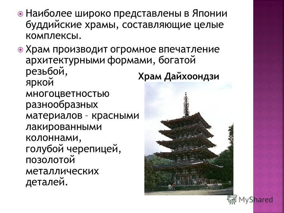 Наиболее широко представлены в Японии буддийские храмы, составляющие целые комплексы. Храм производит огромное впечатление архитектурными формами, богатой резьбой, яркой многоцветностью разнообразных материалов – красными лакированными колоннами, гол