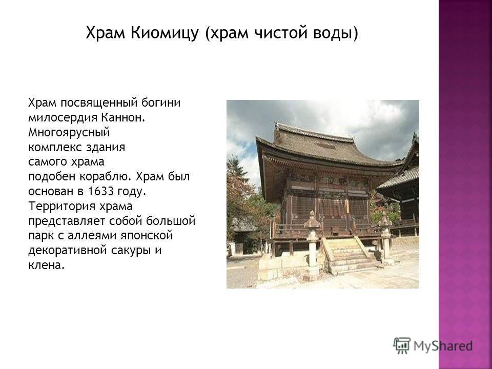 Храм Киомицу (храм чистой воды) Храм посвященный богини милосердия Каннон. Многоярусный комплекс здания самого храма подобен кораблю. Храм был основан в 1633 году. Территория храма представляет собой большой парк с аллеями японской декоративной сакур
