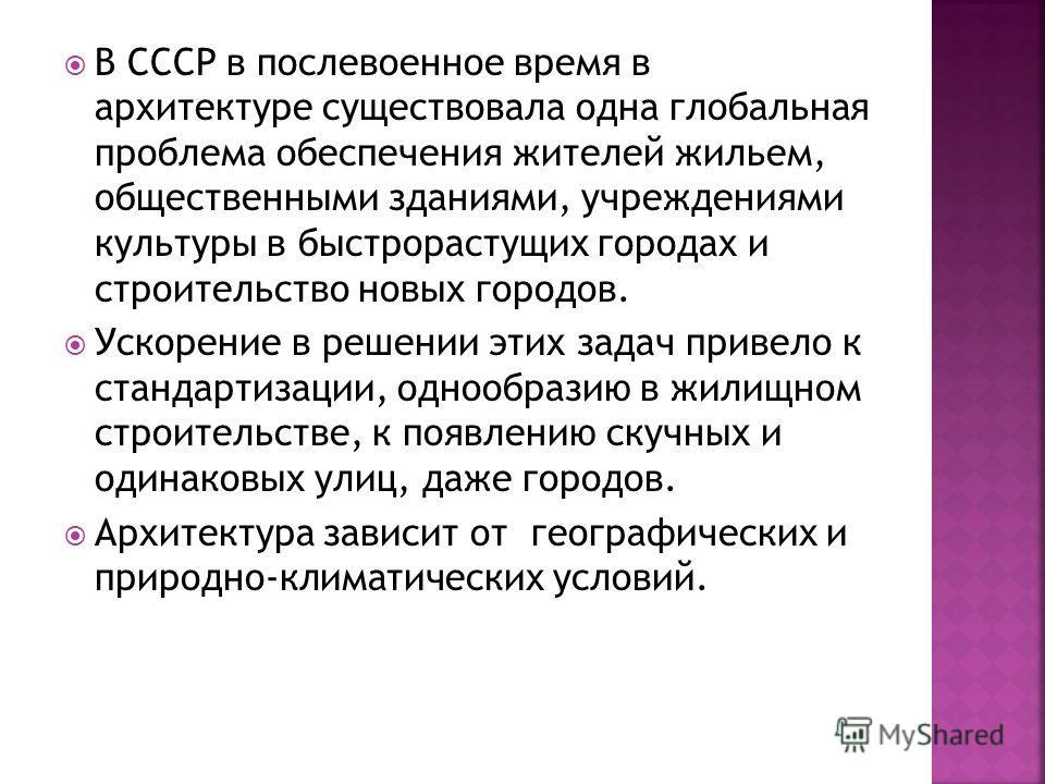 В СССР в послевоенное время в архитектуре существовала одна глобальная проблема обеспечения жителей жильем, общественными зданиями, учреждениями культуры в быстрорастущих городах и строительство новых городов. Ускорение в решении этих задач привело к
