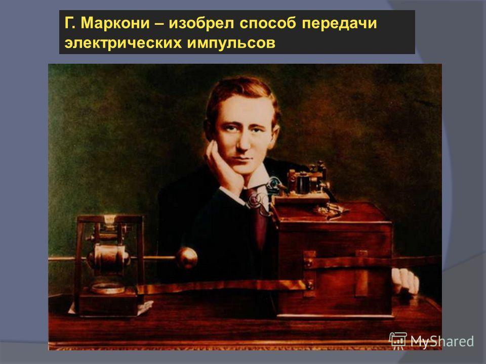 Г. Маркони – изобрел способ передачи электрических импульсов