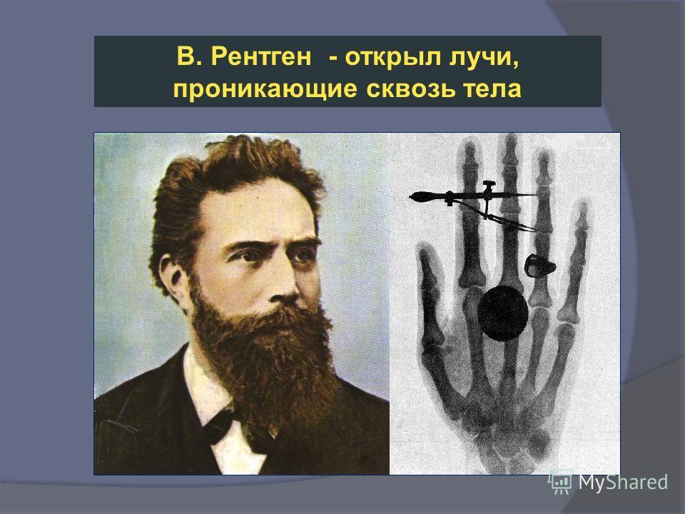 В. Рентген - открыл лучи, проникающие сквозь тела