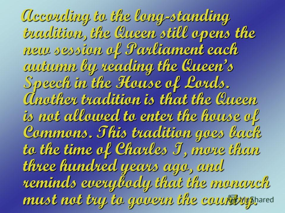 According to the long-standing tradition, the Queen still opens the new session of Parliament each autumn by reading the Queens Speech in the House of Lords. Another tradition is that the Queen is not allowed to enter the house of Commons. This tradi