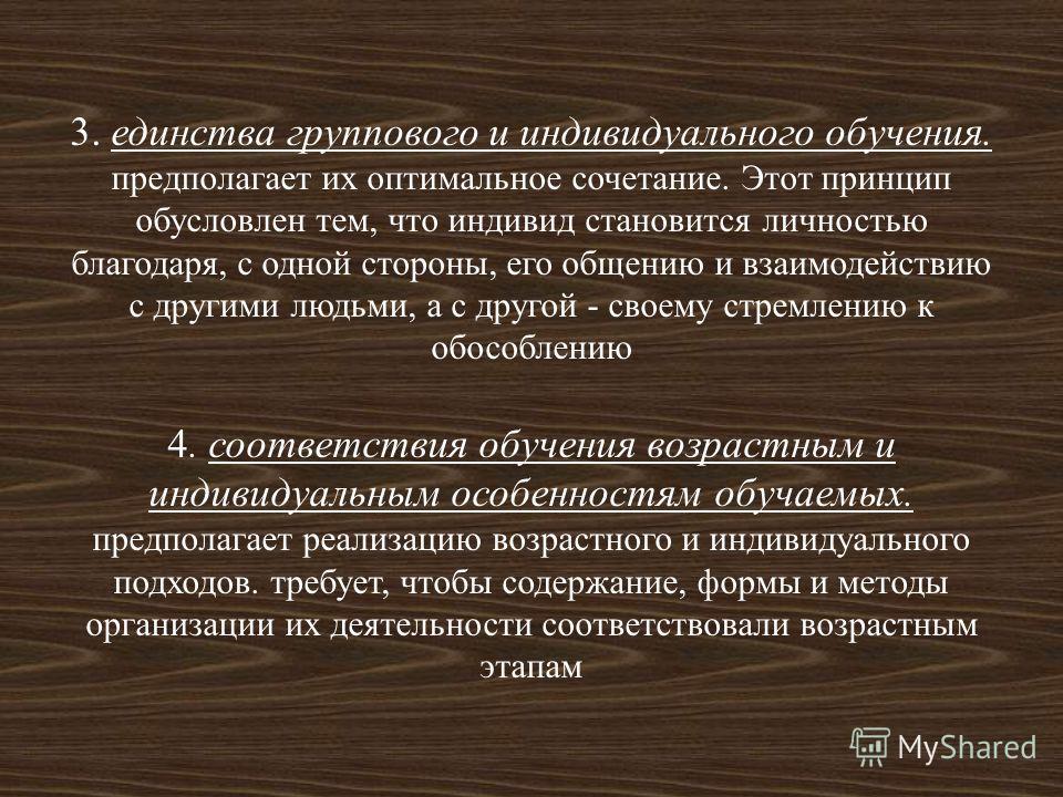 3. единства группового и индивидуального обучения. предполагает их оптимальное сочетание. Этот принцип обусловлен тем, что индивид становится личностью благодаря, с одной стороны, его общению и взаимодействию с другими людьми, а с другой - своему стр