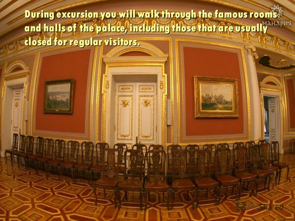 During excursion you will walk through the famous rooms and halls of the palace, including those that are usually closed for regular visitors.