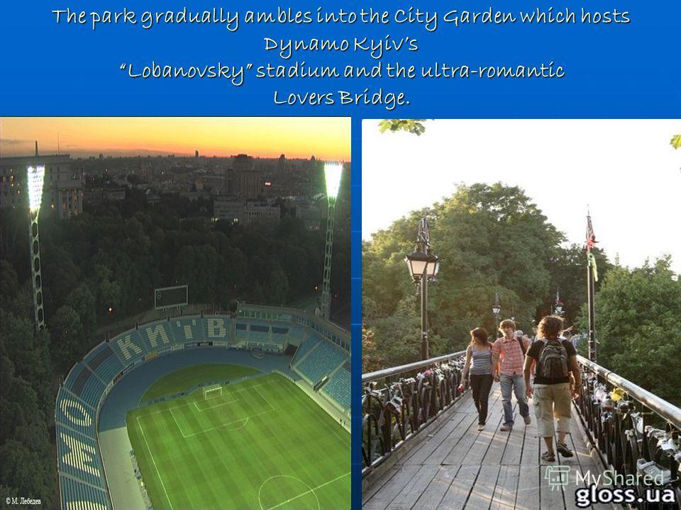 The park gradually ambles into the City Garden which hosts Dynamo Kyivs Lobanovsky stadium and the ultra-romantic Lovers Bridge.