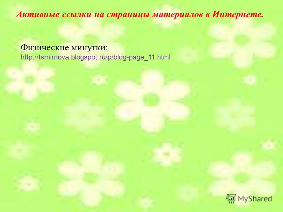 Активные ссылки на страницы материалов в Интернете. Физические минутки: http://tsmirnova.blogspot.ru/p/blog-page_11.html