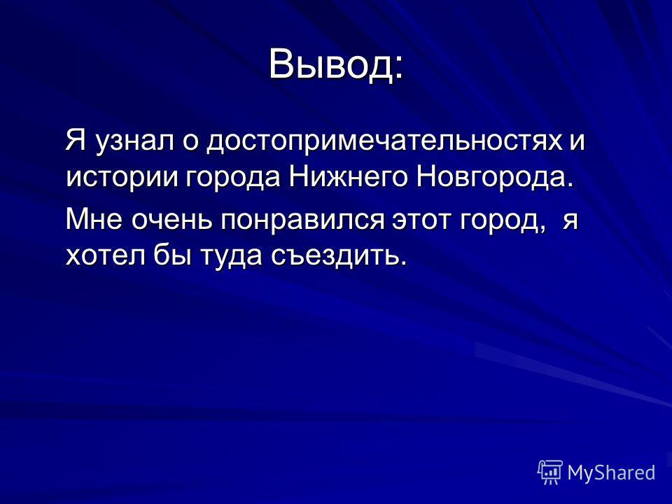 Вывод: Я узнал о достопримечательностях и истории города Нижнего Новгорода. Я узнал о достопримечательностях и истории города Нижнего Новгорода. Мне очень понравился этот город, я хотел бы туда съездить. Мне очень понравился этот город, я хотел бы ту