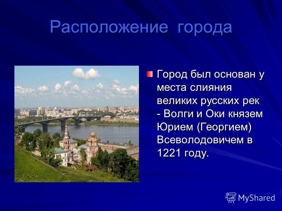Расположение города Город был основан у места слияния великих русских рек - Волги и Оки князем Юрием (Георгием) Всеволодовичем в 1221 году.