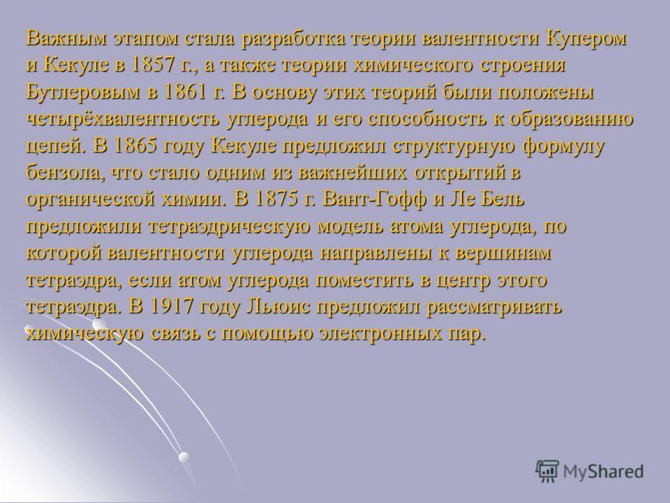 Важным этапом стала разработка теории валентности Купером и Кекуле в 1857 г., а также теории химического строения Бутлеровым в 1861 г. В основу этих теорий были положены четырёхвалентность углерода и его способность к образованию цепей. В 1865 году К