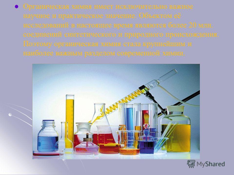 Органическая химия имеет исключительно важное научное и практическое значение. Объектом её исследований в настоящее время являются более 20 млн. соединений синтетического и природного происхождения. Поэтому органическая химия стала крупнейшим и наибо