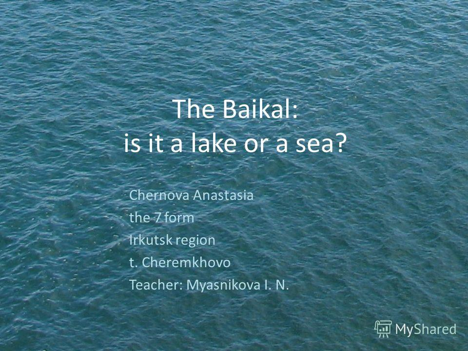 The Baikal: is it a lake or a sea? Chernova Anastasia the 7 form Irkutsk region t. Cheremkhovo Teacher: Myasnikova I. N.