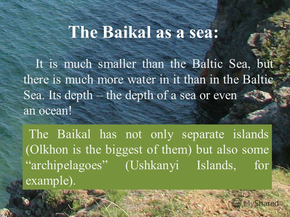It is much smaller than the Baltic Sea, but there is much more water in it than in the Baltic Sea. Its depth – the depth of a sea or even an ocean! The Baikal as a sea: The Baikal has not only separate islands (Olkhon is the biggest of them) but also